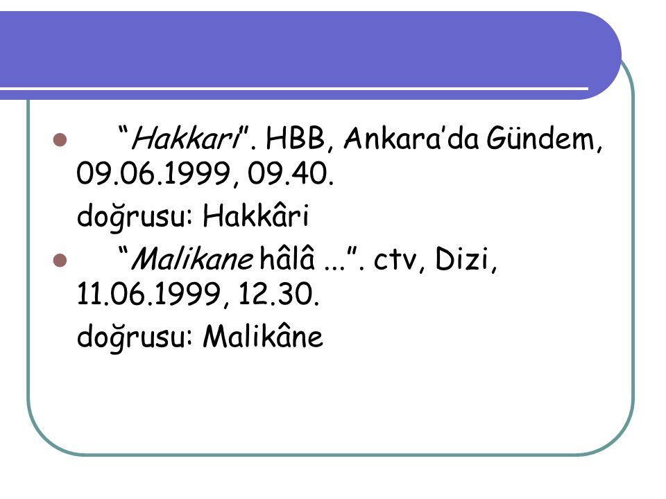 """Hakkari"". HBB, Ankara'da Gündem, 09.06.1999, 09.40. doğrusu: Hakkâri ""Malikane hâlâ..."". ctv, Dizi, 11.06.1999, 12.30. doğrusu: Malikâne"