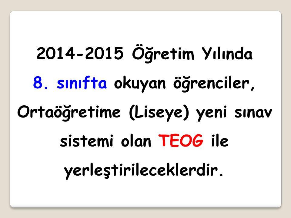 2014-2015 Öğretim Yılında 8. sınıfta okuyan öğrenciler, Ortaöğretime (Liseye) yeni sınav sistemi olan TEOG ile yerleştirileceklerdir.