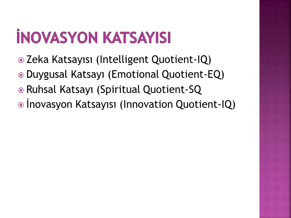  Zeka Katsayısı (Intelligent Quotient-IQ)  Duygusal Katsayı (Emotional Quotient-EQ)  Ruhsal Katsayı (Spiritual Quotient-SQ  İnovasyon Katsayısı (Innovation Quotient-IQ)