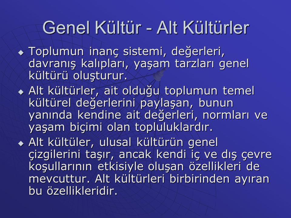 Genel Kültür - Alt Kültürler  Toplumun inanç sistemi, değerleri, davranış kalıpları, yaşam tarzları genel kültürü oluşturur.  Alt kültürler, ait old