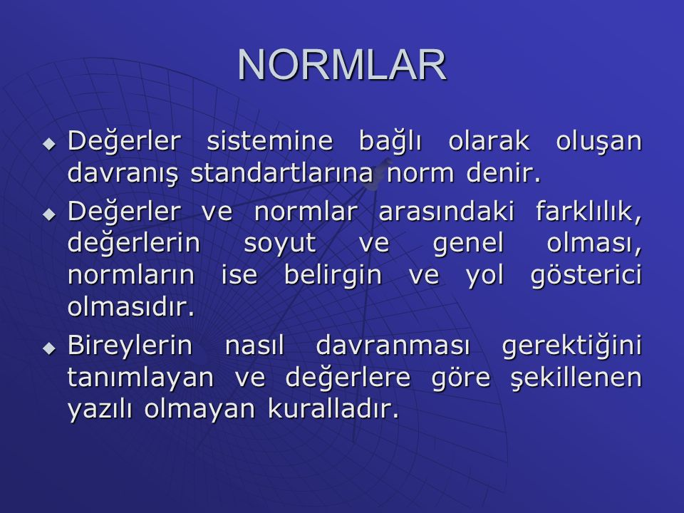 NORMLAR  Değerler sistemine bağlı olarak oluşan davranış standartlarına norm denir.  Değerler ve normlar arasındaki farklılık, değerlerin soyut ve g