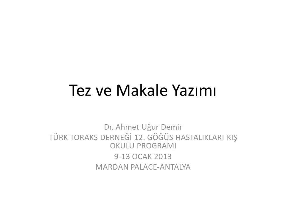 Tez ve Makale Yazımı Dr. Ahmet Uğur Demir TÜRK TORAKS DERNEĞİ 12. GÖĞÜS HASTALIKLARI KIŞ OKULU PROGRAMI 9-13 OCAK 2013 MARDAN PALACE-ANTALYA