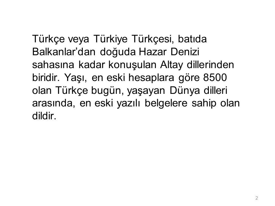 2 Türkçe veya Türkiye Türkçesi, batıda Balkanlar'dan doğuda Hazar Denizi sahasına kadar konuşulan Altay dillerinden biridir. Yaşı, en eski hesaplara g