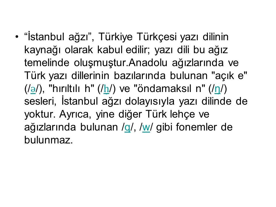 """""""İstanbul ağzı"""", Türkiye Türkçesi yazı dilinin kaynağı olarak kabul edilir; yazı dili bu ağız temelinde oluşmuştur.Anadolu ağızlarında ve Türk yazı di"""