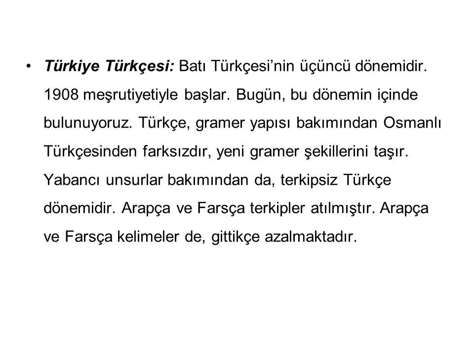 Türkiye Türkçesi: Batı Türkçesi'nin üçüncü dönemidir. 1908 meşrutiyetiyle başlar. Bugün, bu dönemin içinde bulunuyoruz. Türkçe, gramer yapısı bakımınd
