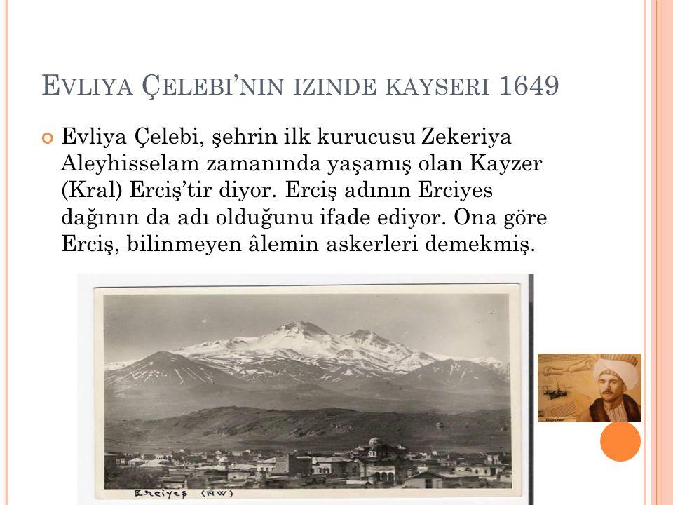 E VLIYA Ç ELEBI ' NIN IZINDE KAYSERI 1649 Evliya Çelebi, şehrin ilk kurucusu Zekeriya Aleyhisselam zamanında yaşamış olan Kayzer (Kral) Erciş'tir diyor.