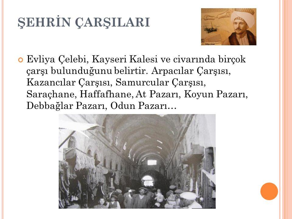 ŞEHRİN ÇARŞILARI Evliya Çelebi, Kayseri Kalesi ve civarında birçok çarşı bulunduğunu belirtir.