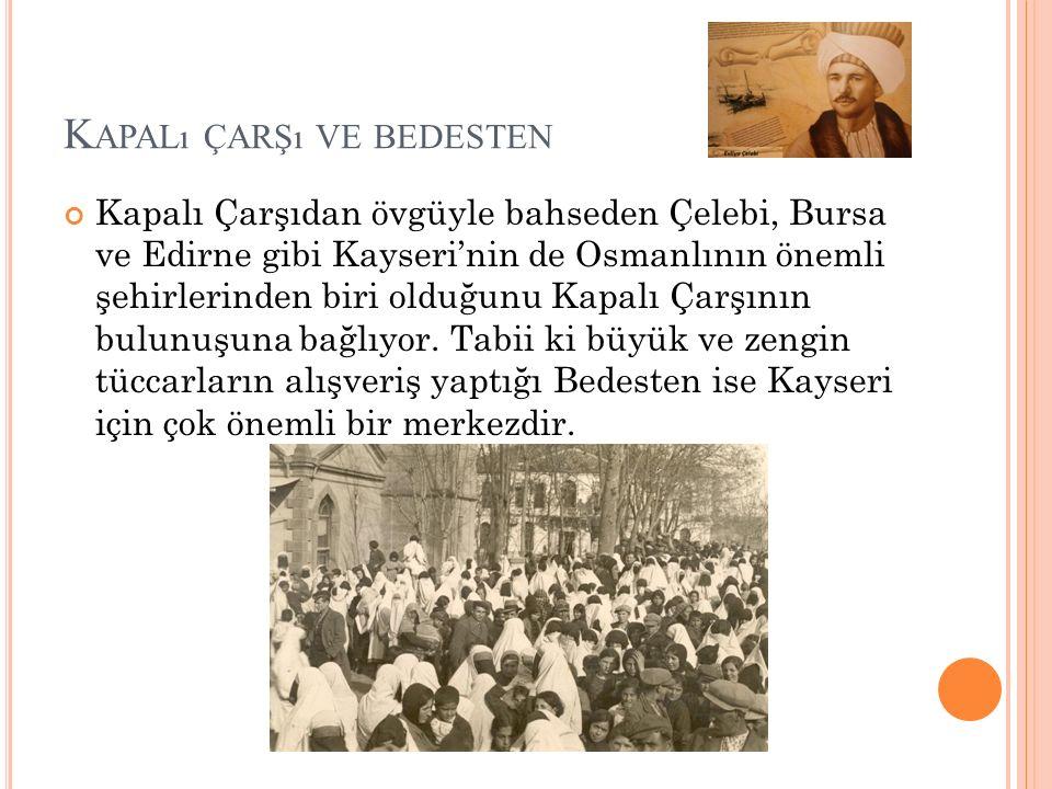 K APALı ÇARŞı VE BEDESTEN Kapalı Çarşıdan övgüyle bahseden Çelebi, Bursa ve Edirne gibi Kayseri'nin de Osmanlının önemli şehirlerinden biri olduğunu Kapalı Çarşının bulunuşuna bağlıyor.