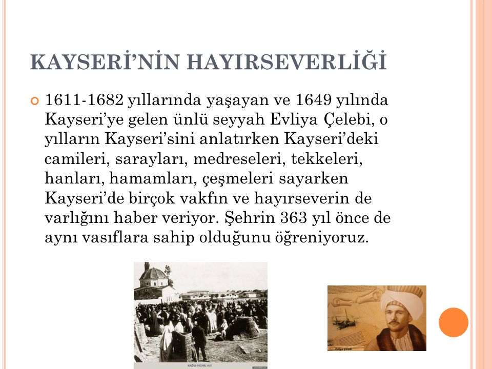 KAYSERİ'NİN HAYIRSEVERLİĞİ 1611-1682 yıllarında yaşayan ve 1649 yılında Kayseri'ye gelen ünlü seyyah Evliya Çelebi, o yılların Kayseri'sini anlatırken Kayseri'deki camileri, sarayları, medreseleri, tekkeleri, hanları, hamamları, çeşmeleri sayarken Kayseri'de birçok vakfın ve hayırseverin de varlığını haber veriyor.