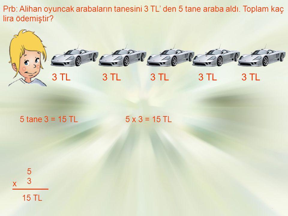 Prb: Alihan oyuncak arabaların tanesini 3 TL' den 5 tane araba aldı.
