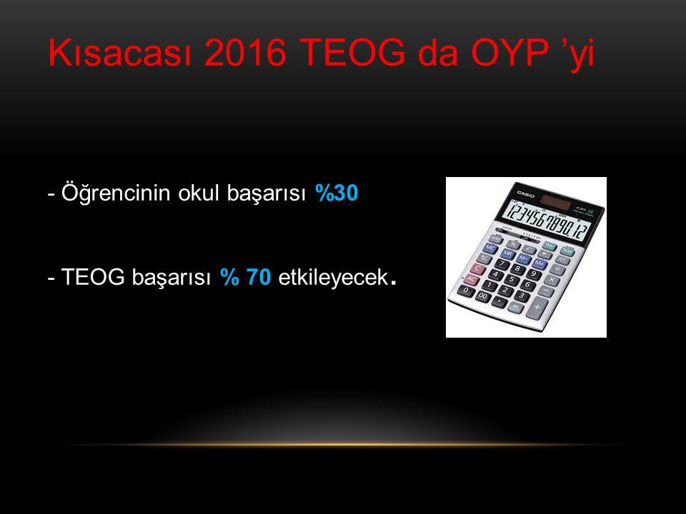 Kısacası 2016 TEOG da OYP 'yi - Öğrencinin okul başarısı %30 - TEOG başarısı % 70 etkileyecek.