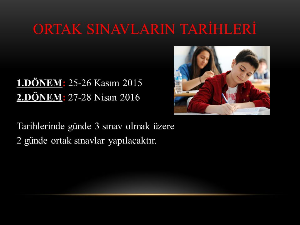 1.DÖNEM: 25-26 Kasım 2015 2.DÖNEM: 27-28 Nisan 2016 Tarihlerinde günde 3 sınav olmak üzere 2 günde ortak sınavlar yapılacaktır. ORTAK SINAVLARIN TARİH