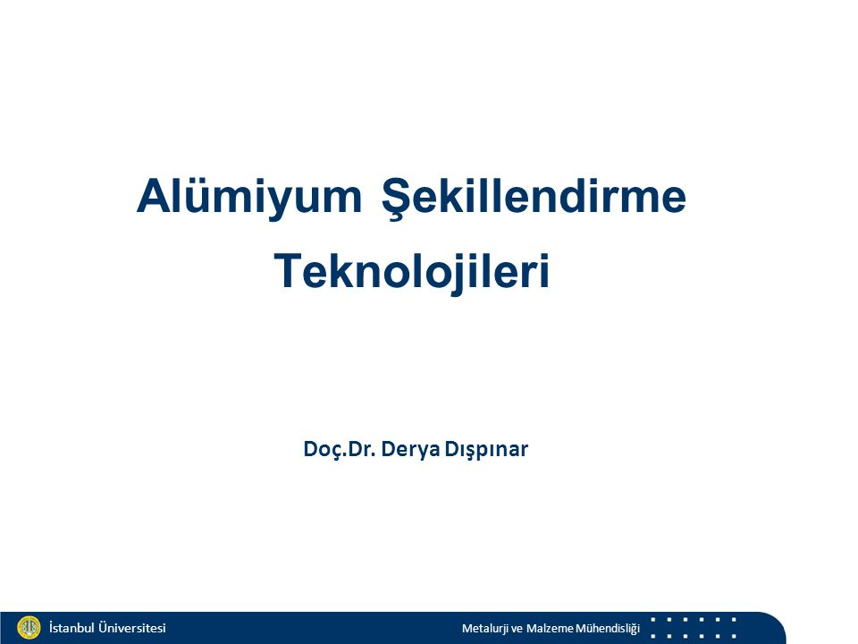 Materials and Chemistry İstanbul Üniversitesi Metalurji ve Malzeme Mühendisliği İstanbul Üniversitesi Metalurji ve Malzeme Mühendisliği Alümiyum Şekillendirme Teknolojileri Doç.Dr.