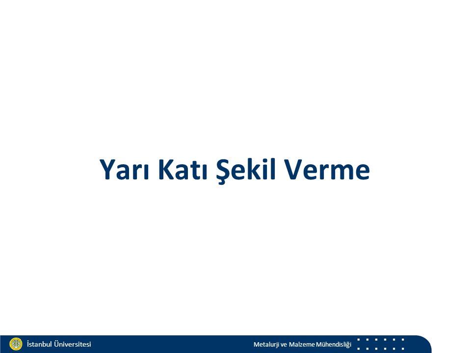 Materials and Chemistry İstanbul Üniversitesi Metalurji ve Malzeme Mühendisliği İstanbul Üniversitesi Metalurji ve Malzeme Mühendisliği Yarı Katı Şekil Verme