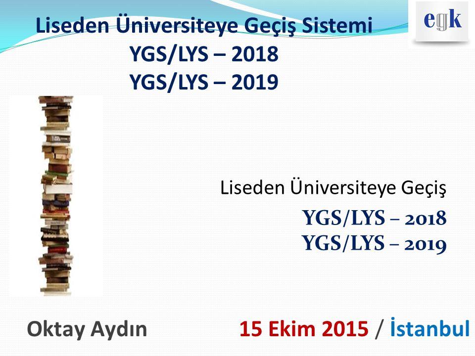 Liseden Üniversiteye Geçiş Sistemi YGS/LYS – 2018 YGS/LYS – 2019 Liseden Üniversiteye Geçiş YGS/LYS – 2018 YGS/LYS – 2019 Oktay Aydın 15 Ekim 2015 / İ