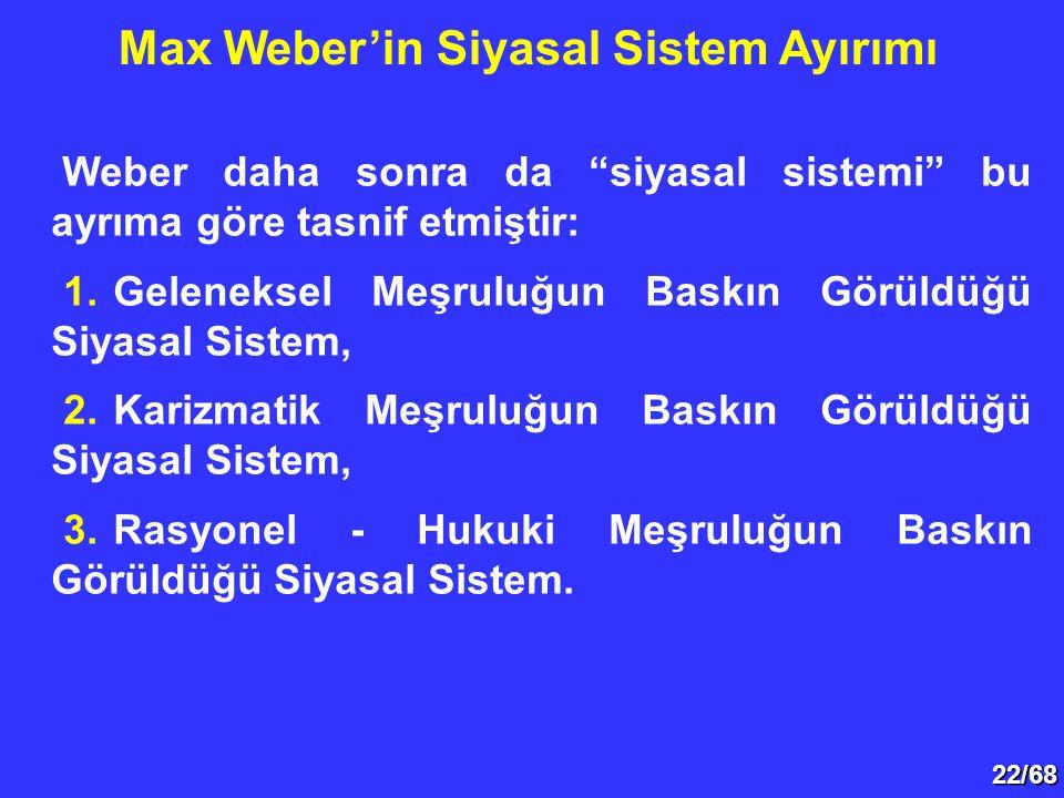 """22/68 Weber daha sonra da """"siyasal sistemi"""" bu ayrıma göre tasnif etmiştir: 1.Geleneksel Meşruluğun Baskın Görüldüğü Siyasal Sistem, 2.Karizmatik Meşr"""