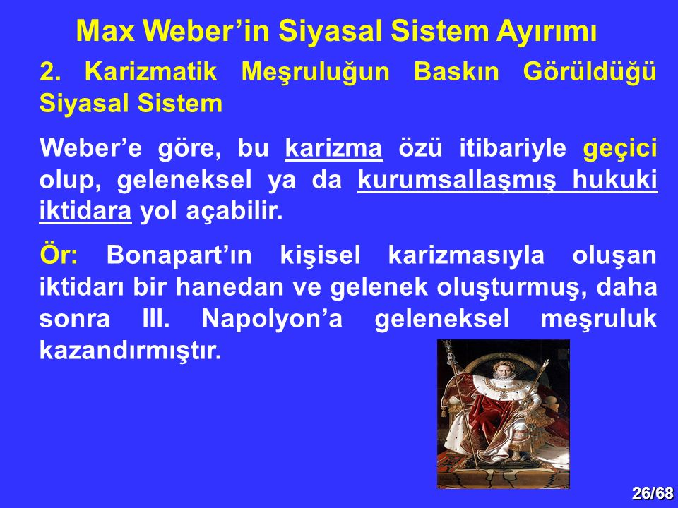 26/68 2. Karizmatik Meşruluğun Baskın Görüldüğü Siyasal Sistem Weber'e göre, bu karizma özü itibariyle geçici olup, geleneksel ya da kurumsallaşmış hu