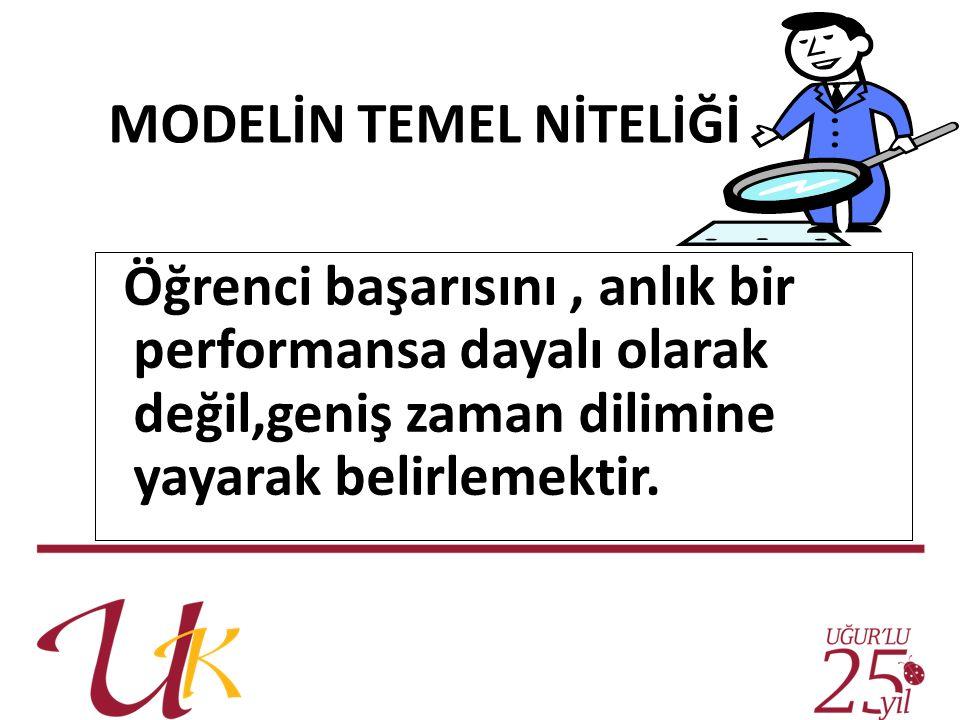 MODELİN TEMEL NİTELİĞİ Öğrenci başarısını, anlık bir performansa dayalı olarak değil,geniş zaman dilimine yayarak belirlemektir.