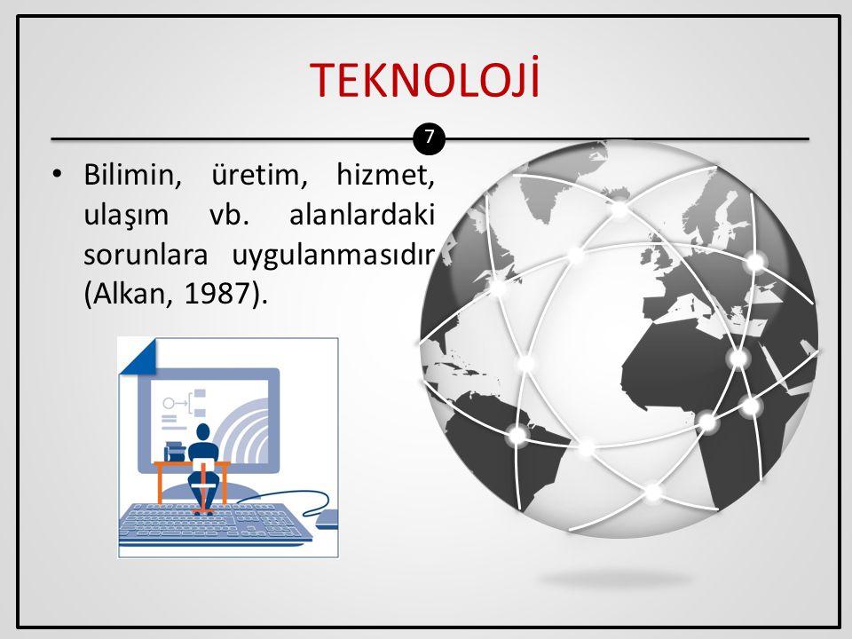 8 TEKNOLOJİ Teknoloji bilimsel ya da sistematik bilgilerin pratik alanlara sistemli bir şekilde uygulanmasıdır (Heinic ve diğerleri, 1993).