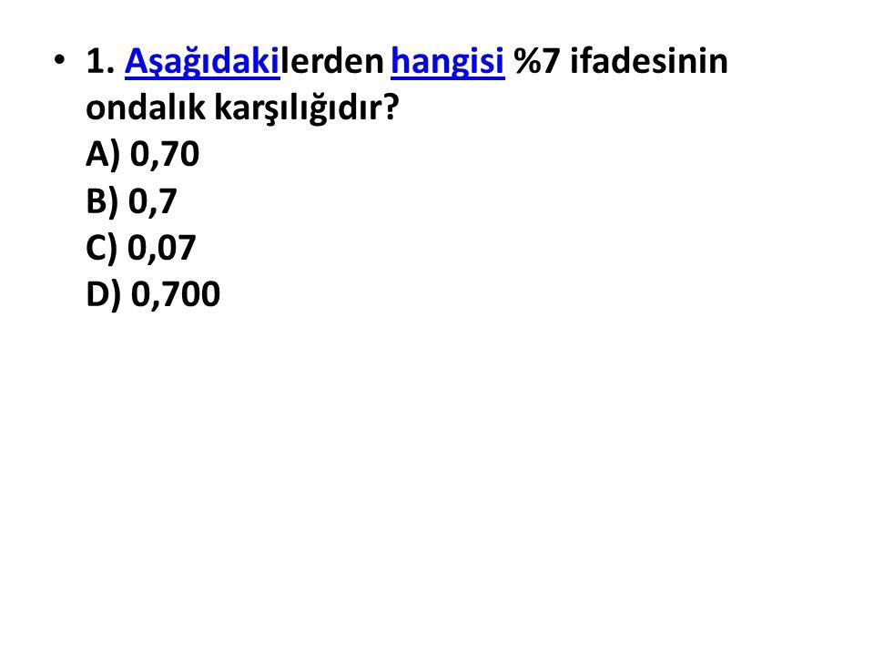 1. Aşağıdakilerden hangisi %7 ifadesinin ondalık karşılığıdır? A) 0,70 B) 0,7 C) 0,07 D) 0,700Aşağıdakihangisi