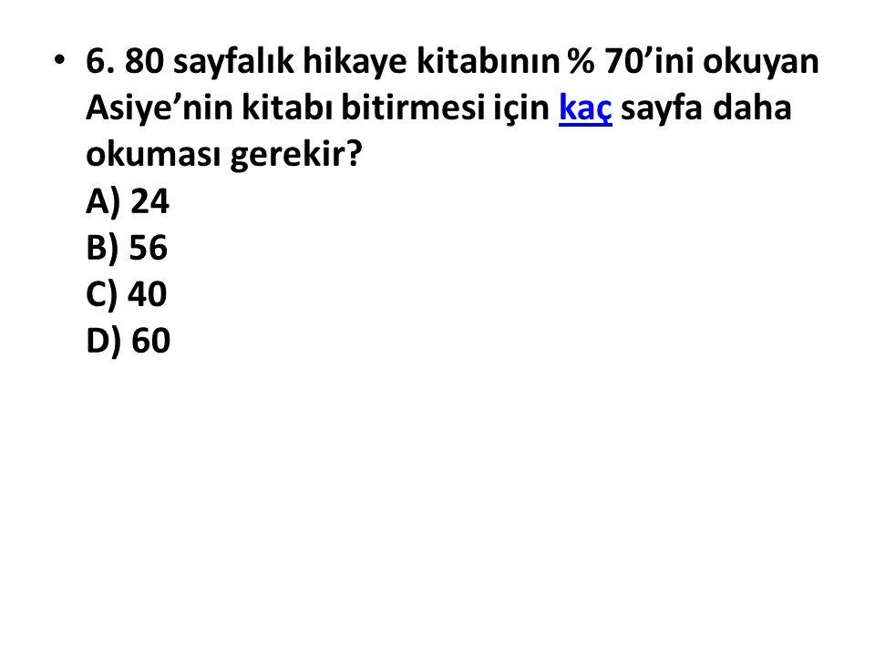 6. 80 sayfalık hikaye kitabının % 70'ini okuyan Asiye'nin kitabı bitirmesi için kaç sayfa daha okuması gerekir? A) 24 B) 56 C) 40 D) 60kaç