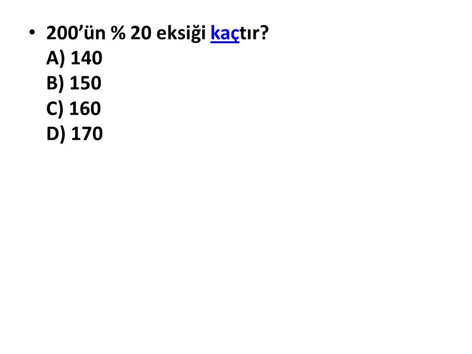 200'ün % 20 eksiği kaçtır? A) 140 B) 150 C) 160 D) 170kaç