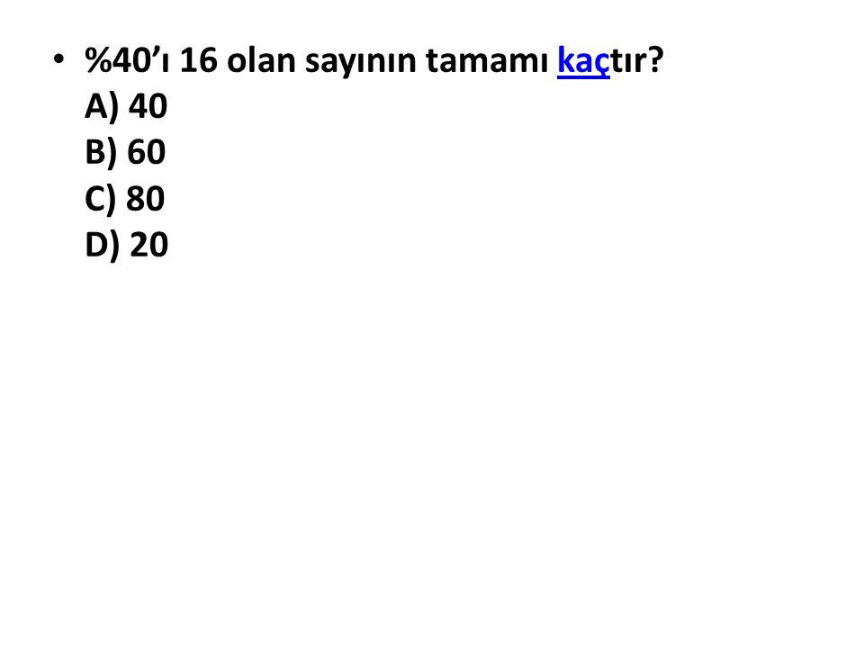 %40'ı 16 olan sayının tamamı kaçtır? A) 40 B) 60 C) 80 D) 20kaç