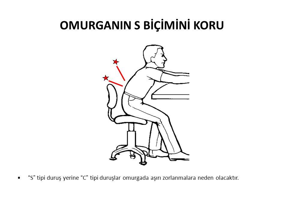 S tipi duruş yerine C tipi duruşlar omurgada aşırı zorlanmalara neden olacaktır.