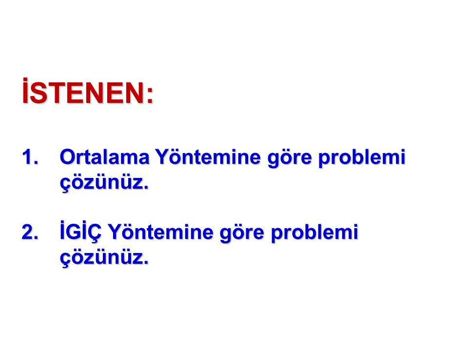 İSTENEN: 1.Ortalama Yöntemine göre problemi çözünüz. 2.İGİÇ Yöntemine göre problemi çözünüz.