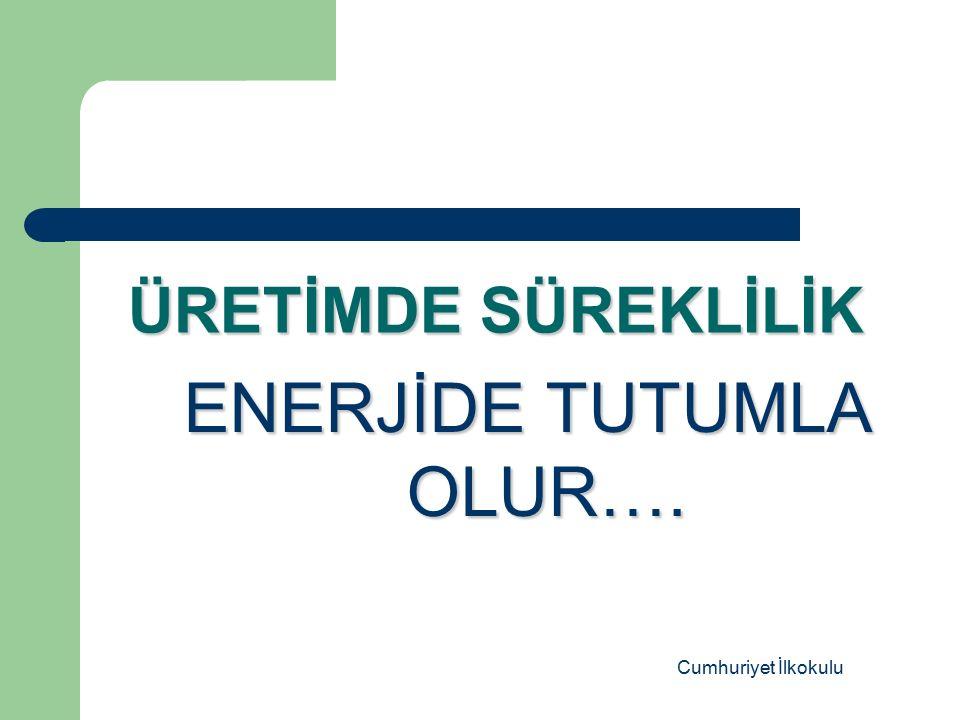 ÜRETİMDE SÜREKLİLİK ENERJİDE TUTUMLA OLUR…. Cumhuriyet İlkokulu