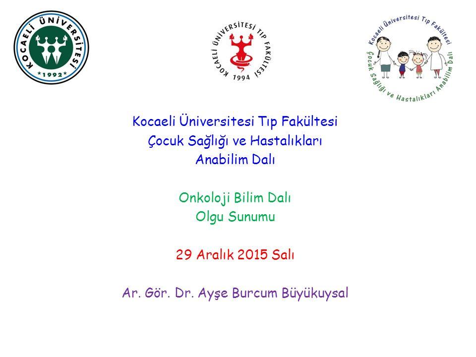 Kocaeli Üniversitesi Tıp Fakültesi Çocuk Sağlığı ve Hastalıkları Anabilim Dalı Onkoloji Bilim Dalı Olgu Sunumu 29 Aralık 2015 Salı Ar.