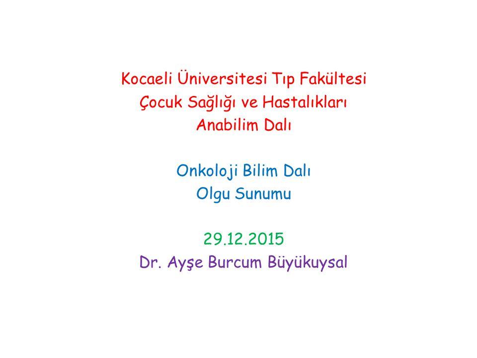 Kocaeli Üniversitesi Tıp Fakültesi Çocuk Sağlığı ve Hastalıkları Anabilim Dalı Onkoloji Bilim Dalı Olgu Sunumu 29.12.2015 Dr.