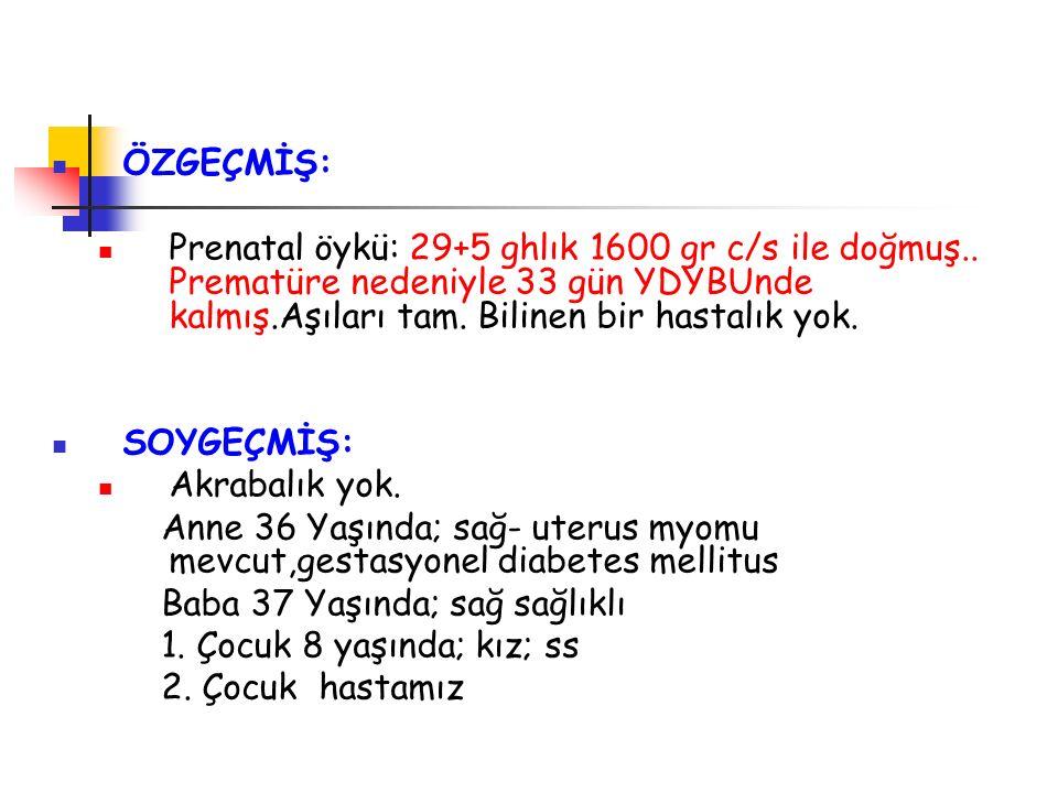 ÖZGEÇMİŞ: Prenatal öykü: 29+5 ghlık 1600 gr c/s ile doğmuş..