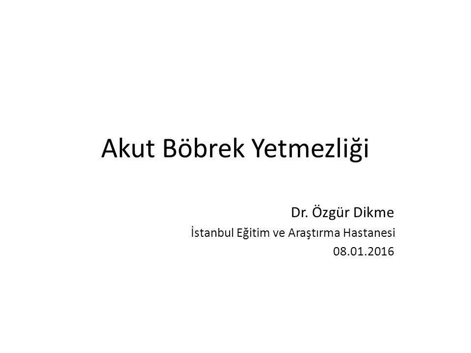 Akut Böbrek Yetmezliği Dr. Özgür Dikme İstanbul Eğitim ve Araştırma Hastanesi 08.01.2016