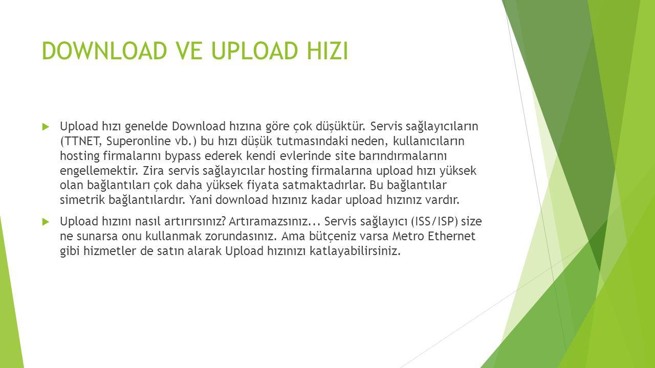 DOWNLOAD VE UPLOAD HIZI  Upload hızı genelde Download hızına göre çok düşüktür. Servis sağlayıcıların (TTNET, Superonline vb.) bu hızı düşük tutmasın