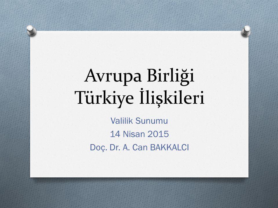 Avrupa Birliği Türkiye İlişkileri Valilik Sunumu 14 Nisan 2015 Doç. Dr. A. Can BAKKALCI