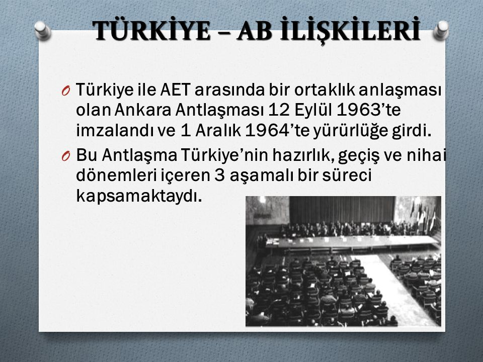 TÜRKİYE – AB İLİŞKİLERİ O Türkiye ile AET arasında bir ortaklık anlaşması olan Ankara Antlaşması 12 Eylül 1963'te imzalandı ve 1 Aralık 1964'te yürürlüğe girdi.