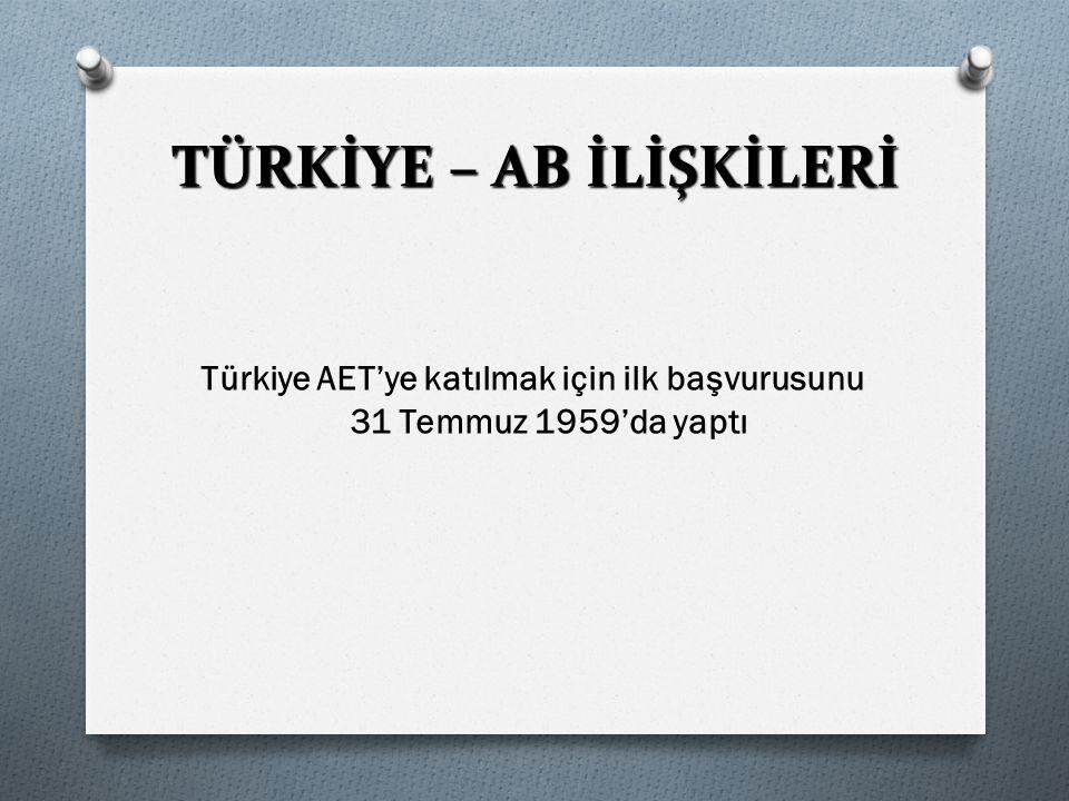 TÜRKİYE – AB İLİŞKİLERİ Türkiye AET'ye katılmak için ilk başvurusunu 31 Temmuz 1959'da yaptı