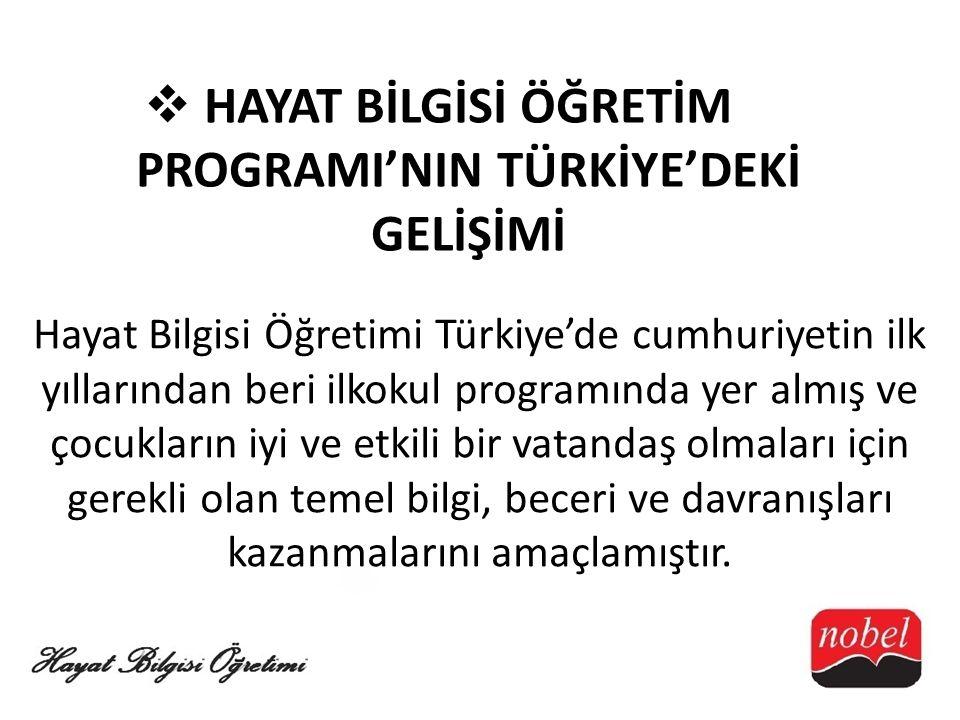  HAYAT BİLGİSİ ÖĞRETİM PROGRAMI'NIN TÜRKİYE'DEKİ GELİŞİMİ Hayat Bilgisi Öğretimi Türkiye'de cumhuriyetin ilk yıllarından beri ilkokul programında yer