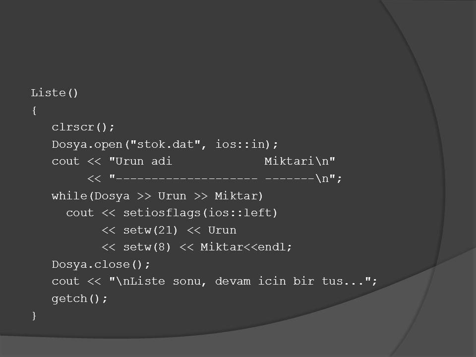 Liste() { clrscr(); Dosya.open( stok.dat , ios::in); cout << Urun adi Miktari\n << -------------------- -------\n ; while(Dosya >> Urun >> Miktar) cout << setiosflags(ios::left) << setw(21) << Urun << setw(8) << Miktar<<endl; Dosya.close(); cout << \nListe sonu, devam icin bir tus... ; getch(); }