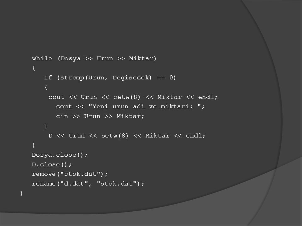 while (Dosya >> Urun >> Miktar) { if (strcmp(Urun, Degisecek) == 0) { cout << Urun << setw(8) << Miktar << endl; cout << Yeni urun adi ve miktari: ; cin >> Urun >> Miktar; } D << Urun << setw(8) << Miktar << endl; } Dosya.close(); D.close(); remove( stok.dat ); rename( d.dat , stok.dat ); }