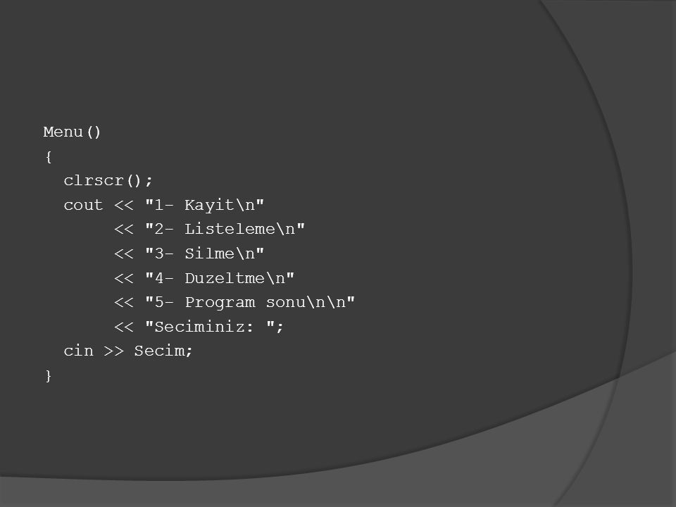 Menu() { clrscr(); cout << 1- Kayit\n << 2- Listeleme\n << 3- Silme\n << 4- Duzeltme\n << 5- Program sonu\n\n << Seciminiz: ; cin >> Secim; }