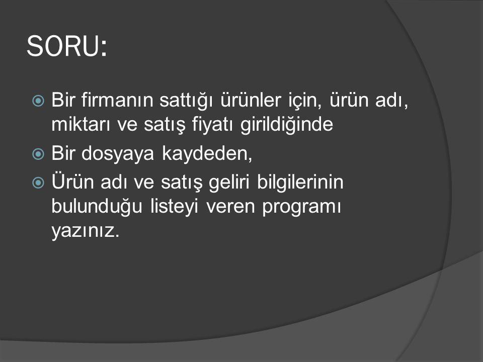 SORU:  Bir firmanın sattığı ürünler için, ürün adı, miktarı ve satış fiyatı girildiğinde  Bir dosyaya kaydeden,  Ürün adı ve satış geliri bilgileri