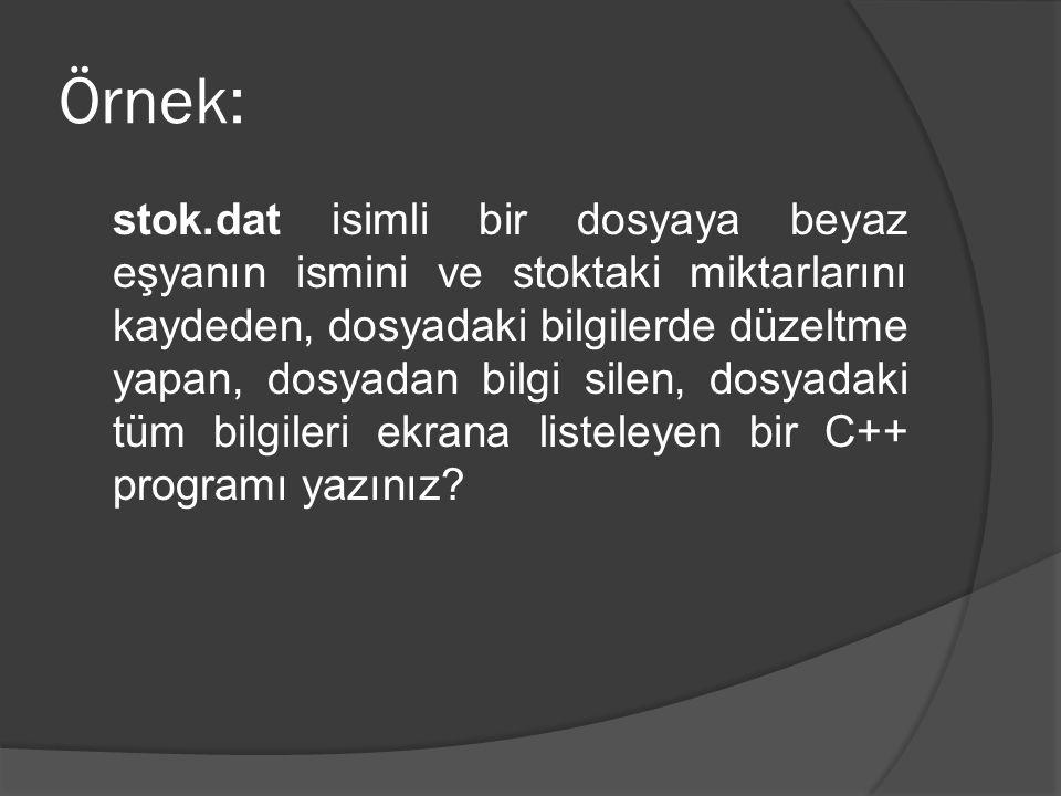 Örnek: stok.dat isimli bir dosyaya beyaz eşyanın ismini ve stoktaki miktarlarını kaydeden, dosyadaki bilgilerde düzeltme yapan, dosyadan bilgi silen, dosyadaki tüm bilgileri ekrana listeleyen bir C++ programı yazınız?
