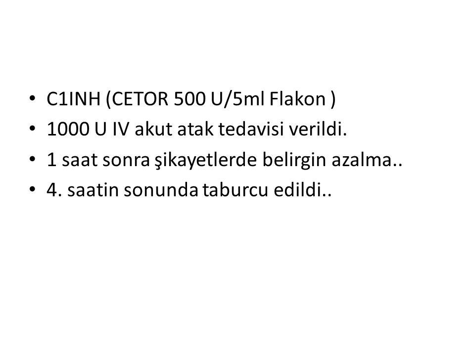C1INH (CETOR 500 U/5ml Flakon ) 1000 U IV akut atak tedavisi verildi.