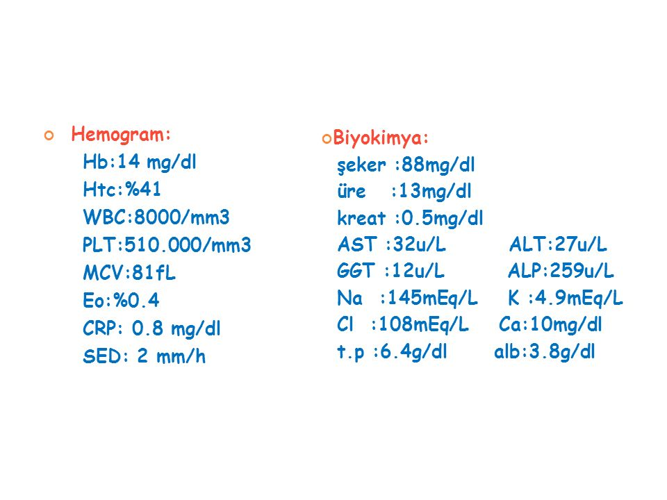 Hemogram: Hb:14 mg/dl Htc:%41 WBC:8000/mm3 PLT:510.000/mm3 MCV:81fL Eo:%0.4 CRP: 0.8 mg/dl SED: 2 mm/h Biyokimya: şeker :88mg/dl üre :13mg/dl kreat :0