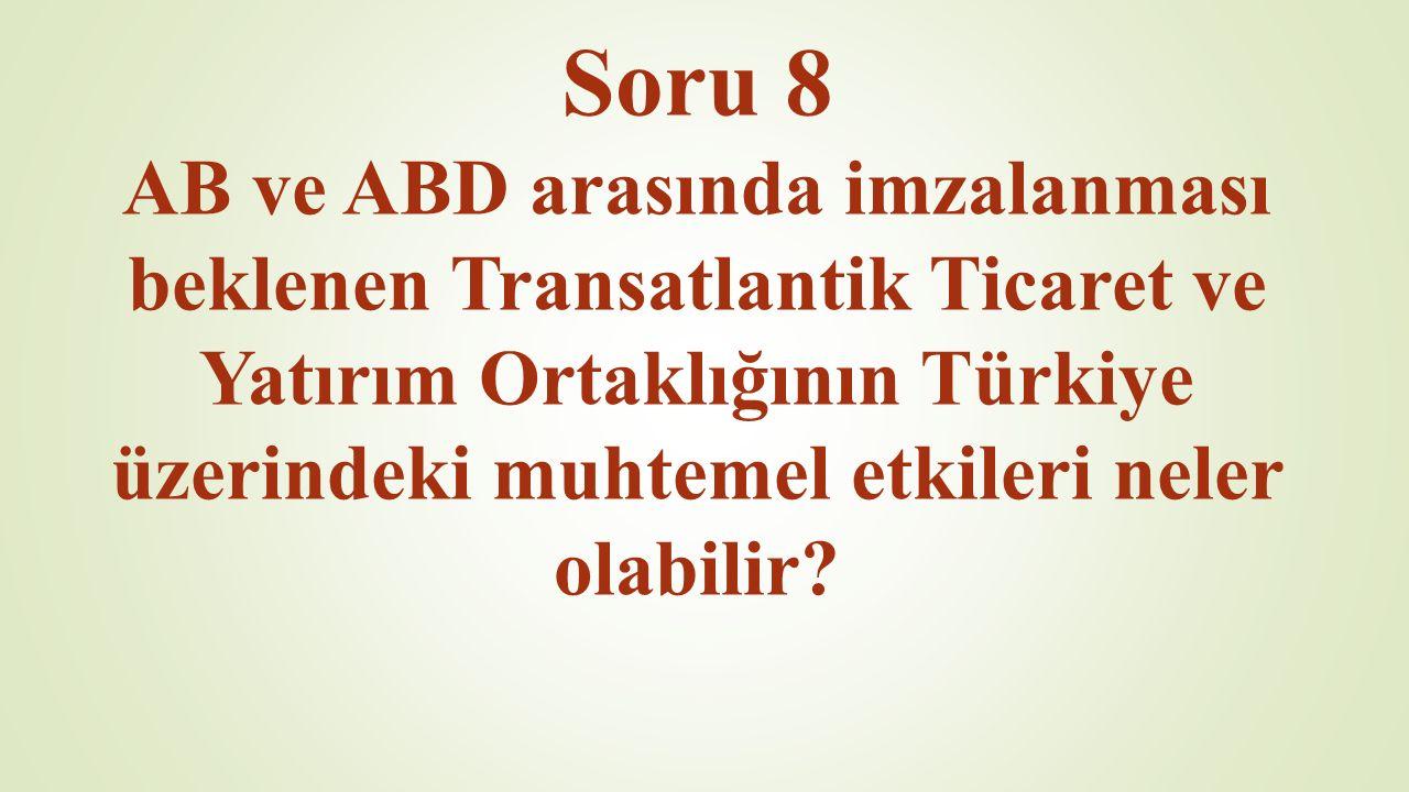 Soru 8 AB ve ABD arasında imzalanması beklenen Transatlantik Ticaret ve Yatırım Ortaklığının Türkiye üzerindeki muhtemel etkileri neler olabilir?