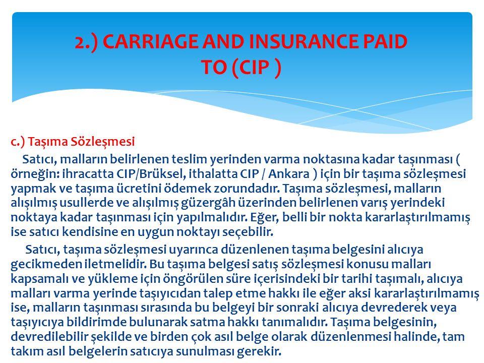 c.) Taşıma Sözleşmesi Satıcı, malların belirlenen teslim yerinden varma noktasına kadar taşınması ( örneğin: ihracatta CIP/Brüksel, ithalatta CIP / An