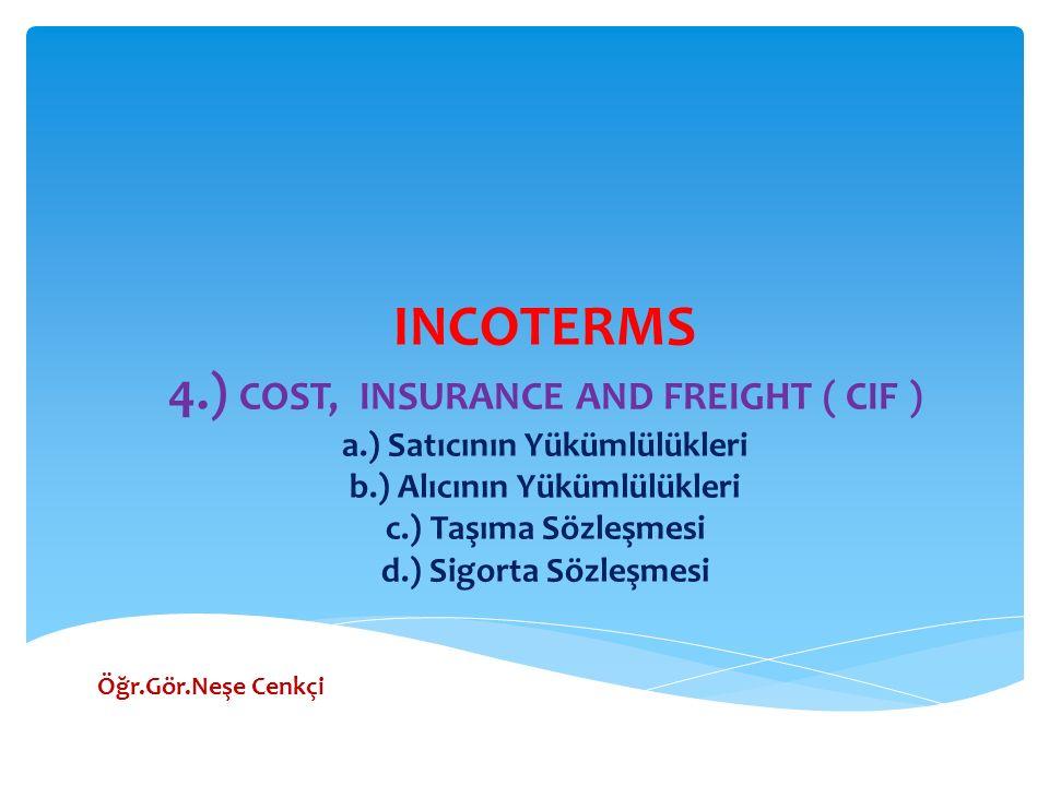 INCOTERMS 4.) COST, INSURANCE AND FREIGHT ( CIF ) a.) Satıcının Yükümlülükleri b.) Alıcının Yükümlülükleri c.) Taşıma Sözleşmesi d.) Sigorta Sözleşmesi Öğr.Gör.Neşe Cenkçi
