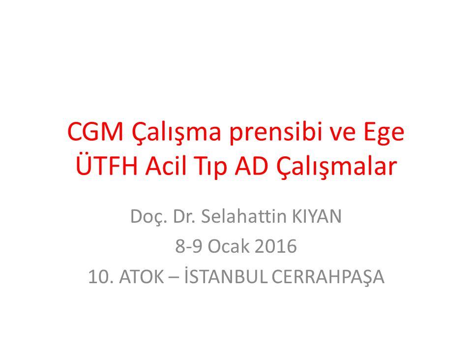 CGM Çalışma prensibi ve Ege ÜTFH Acil Tıp AD Çalışmalar Doç. Dr. Selahattin KIYAN 8-9 Ocak 2016 10. ATOK – İSTANBUL CERRAHPAŞA